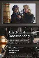 The Act of Documenting Documentary Film in the 21st Century by Brian Winston, Gail Vanstone, Wang Chi