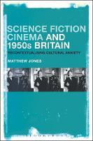 Science Fiction Cinema and 1950s Britain Recontextualizing Cultural Anxiety by Matthew (De Montfort University, UK) Jones