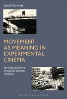 Movement as Meaning in Experimental Cinema The Musical Poetry of Motion Pictures Revisited by Daniel Barnett