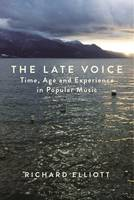 The Late Voice Time, Age and Experience in Popular Music by Richard Elliott