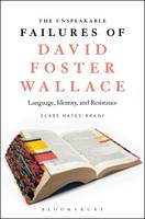 The Unspeakable Failures of David Foster Wallace Language, Identity, and Resistance by Clare Hayes-Brady