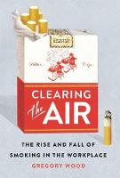 Clearing the Air The Rise and Fall of Smoking in the Workplace by Gregory Wood