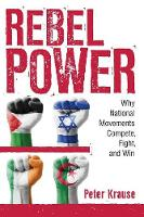 Rebel Power Why National Movements Compete, Fight, and Win by Peter Krause