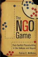 The NGO Game Post-Conflict Peacebuilding in the Balkans and Beyond by Patrice C. McMahon