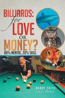 Billiards For Love or Money?: 80% Mental, 20% Skill by Bobby Yates