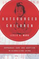 Outsourced Children Orphanage Care and Adoption in Globalizing China by Leslie K. Wang