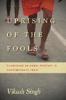 Uprising of the Fools Pilgrimage as Moral Protest in Contemporary India by Vikash Singh