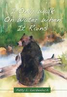 I Only Walk on Water When It Rains by Patty L Luckenbach