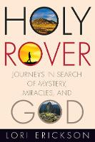 Holy Rover Journeys in Search of Mystery, Miracles, and God by Lori Erickson