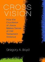 Cross Vision How the Crucifixion of Jesus Makes Sense of Old Testament Violence by Gregory A. Boyd