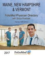 Maine, New Hampshire & Vermont Physician Directory with Group Practices 2017 Twenty-Fifth Edition by Foliomed Associates