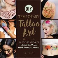 DIY Temporary Tattoo Art Easy Step-by-Step Instructions for Watercolor, Henna, Flash Tattoos, and More! by K. L. Cao