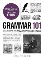 Grammar 101 From Split Infinitives to Dangling Participles, an Essential Guide to Understanding Grammar by Kathleen Sears