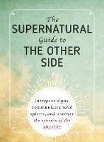 The Supernatural Guide to the Other Side Interpret signs, communicate with spirits, and uncover the secrets of the afterlife by Adams Media