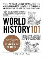 World History 101 From ancient Mesopotamia and the Viking conquests to NATO and WikiLeaks, an essential primer on world history by Tom Head