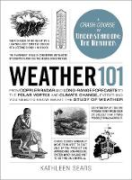 Weather 101 From Doppler Radar and Long-Range Forecasts to the Polar Vortex and Climate Change, Everything You Need to Know about the Study of Weather by Kathleen Sears