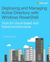 Deploying and Managing Active Directory with Windows PowerShell Tools for Cloud-Based and Hybrid Environments by Charlie Russel