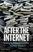 After the Internet by Ramesh Srinivasan, Adam Fish