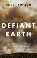 Defiant Earth The Fate of Humans in the Anthropocene by Clive Hamilton