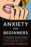 Anxiety for Beginners A Personal Investigation by Eleanor Morgan