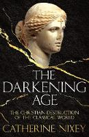 The Darkening Age The Christian Destruction of the Classical World by Catherine () Nixey