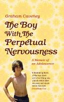 The Boy with the Perpetual Nervousness A Memoir of an Adolescence by Graham Caveney