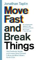 Move Fast and Break Things How Facebook, Google, and Amazon Have Cornered Culture and What It Means For All Of Us by Jonathan Taplin