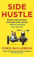 Side Hustle Build a side business and make extra money - without quitting your day job by Chris Guillebeau