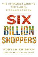Six Billion Shoppers The Companies Winning the Global E-Commerce Boom by Porter Erisman