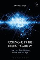 Collisions in the Digital Paradigm Law and Rule-Making in the Internet Age by David John Harvey