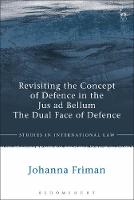 Revisiting the Concept of Defence in the Jus ad Bellum The Dual Face of Defence by Johanna Friman