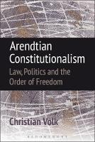 Arendtian Constitutionalism Law, Politics and the Order of Freedom by Christian Volk