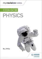 My Revision Notes: CCEA GCSE Physics Third Edition by Roy White