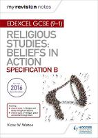 My Revision Notes Edexcel Religious Studies for GCSE (9-1): Beliefs in Action (Specification B) Area 1 Religion and Ethics through Christianity, Area 2 Religion, Peace and Conflict through Islam by Victor W. Watton