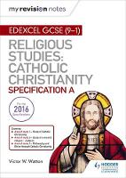 My Revision Notes Edexcel Religious Studies for GCSE (9-1): Catholic Christianity (Specification A) Faith and Practice in the 21st Century by Victor W. Watton