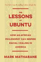 The Lessons of Ubuntu How an African Philosophy Can Inspire Racial Healing in America by Mark Mathabane