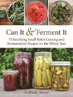 Can It & Ferment It More Than 75 Satisfying Small-Batch Canning and Fermentation Recipes for the Whole Year by Stephanie Thurow