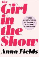 The Girl in the Show Three Generations of Comedy, Culture, and Feminism by Anna Fields