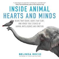 Inside Animal Hearts and Minds Bears That Count, Goats That Surf, and Other True Stories of Animal Intelligence and Emotion by Belinda Recio, Jonathan Balcombe
