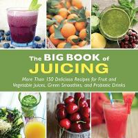 The Big Book of Juicing More Than 150 Delicious Recipes for Fruit & Vegetable Juices, Green Smoothies, and Probiotic Drinks by Skyhorse Publishing