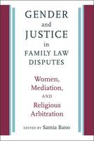 Gender and Justice in Family Law Disputes Women, Mediation, and Religious Arbitration by Samia Bano