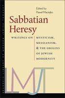 Sabbatian Heresy Writings on Mysticism, Messianism, and the Origins of Jewish Modernity by Pawel Maciejko