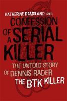 Confession of a Serial Killer The Untold Story of Dennis Rader, the BTK Killer by Katherine Ramsland