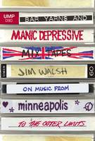 Bar Yarns and Manic-Depressive Mixtapes Jim Walsh on Music from Minneapolis to the Outer Limits by Jim Walsh
