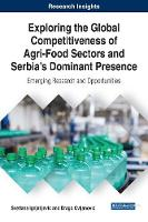 Exploring the Global Competitiveness of Agri-Food Sectors and Serbia's Dominant Presence Emerging Research and Opportunities by Svetlana Ignjatijevic, Drago Cvijanovic