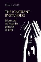 The Ignorant Bystander? Britain and the Rwandan Genocide of 1994 by Dean White