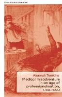 Medical Misadventure in an Age of Professionalisation, 1780-1890 by Alannah Tomkins