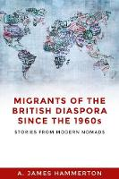 Migrants of the British Diaspora Since the 1960s Stories from Modern Nomads by A. James Hammerton