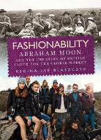 Fashionability Abraham Moon and the Creation of British Cloth for the Global Market by Regina Lee Blaszczyk