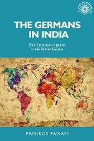 The Germans in India Elite European Migrants in the British Empire by Panikos Panayi
